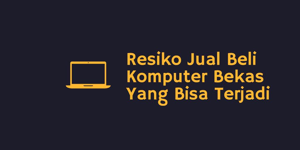 Resiko Jual Beli Komputer Bekas Yang Bisa Terjadi